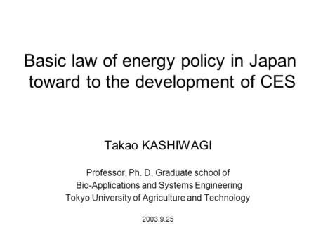Basic law of energy policy in Japan toward to the development of CES Takao KASHIWAGI Professor, Ph. D, Graduate school of Bio-Applications and Systems.