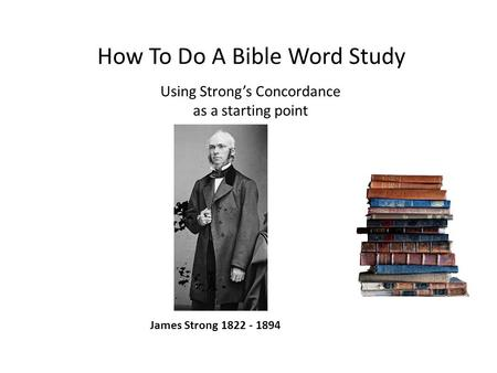 How To Do A Bible Word Study Using Strong's Concordance as a starting point James Strong 1822 - 1894.
