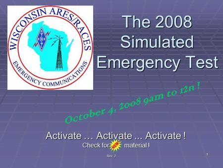 Rev: 2 The 2008 Simulated Emergency Test Activate … Activate... Activate ! Check for material ! 1 October 4, 2008 9am to 12n !