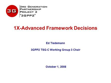 1X-Advanced Framework Decisions Ed Tiedemann 3GPP2 TSG-C Working Group 3 Chair October 1, 2008.
