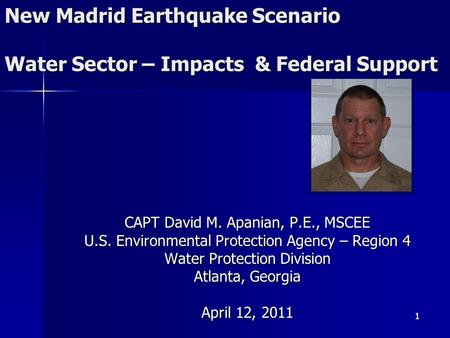 New Madrid Earthquake Scenario Water Sector – Impacts & Federal Support CAPT David M. Apanian, P.E., MSCEE U.S. Environmental Protection Agency – Region.