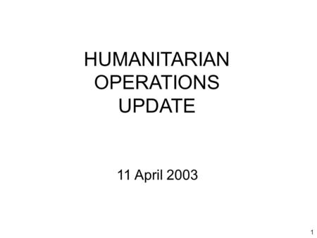 1 HUMANITARIAN OPERATIONS UPDATE 11 April 2003. 2 Introduction Welcome to new attendees Purpose of the HOC update Limitations on material Expectations.