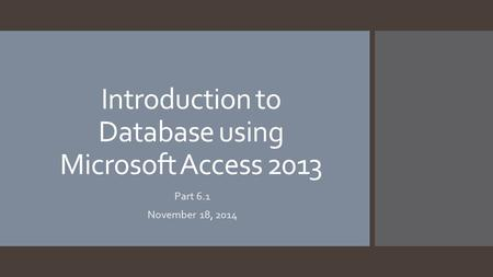 Introduction to Database using Microsoft Access 2013 Part 6.1 November 18, 2014.