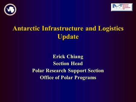 Antarctic Infrastructure and Logistics Update Erick Chiang Section Head Polar Research Support Section Office of Polar Programs.