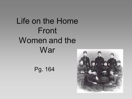 Life on the Home Front Women and the War Pg. 164.