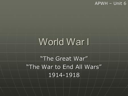 "World War I ""The Great War"" ""The War to End All Wars"" 1914-1918 APWH – Unit 6."