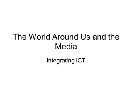 The World Around Us and the Media Integrating ICT.