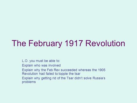 The February 1917 Revolution L.O. you must be able to: Explain who was involved Explain why the Feb Rev succeeded whereas the 1905 Revolution had failed.