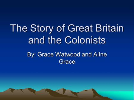The Story of Great Britain and the Colonists By: Grace Watwood and Aline Grace.