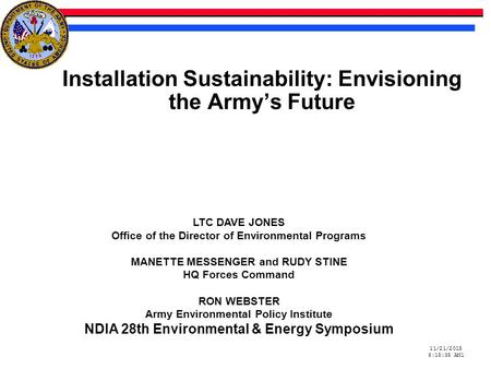 11/21/2015 8:15:59 AM11/21/2015 8:15:59 AM1 Installation Sustainability: Envisioning the Army's Future LTC DAVE JONES Office of the Director of Environmental.