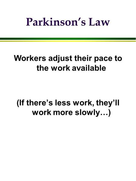 Parkinson's Law Workers adjust their pace to the work available (If there's less work, they'll work more slowly…)