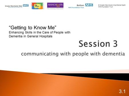 "Communicating with people with dementia 3.1 © Greater Manchester West Mental Health NHS Foundation Trust ""Getting to Know Me"" Enhancing Skills in the Care."