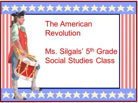 The American Revolution Ms. Silgals' 5 th Grade Social Studies Class.