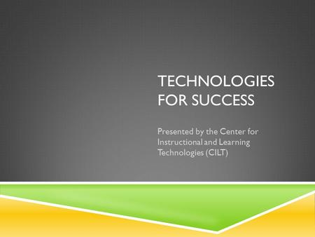TECHNOLOGIES FOR SUCCESS Presented by the Center for Instructional and Learning Technologies (CILT)