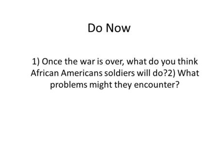Do Now 1) Once the war is over, what do you think African Americans soldiers will do?2) What problems might they encounter?