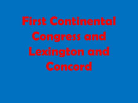 First Continental Congress and Lexington and Concord.