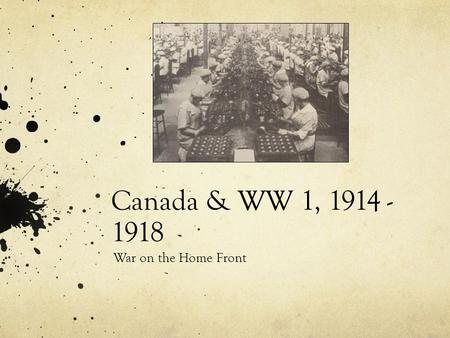 Canada & WW 1, 1914 - 1918 War on the Home Front.