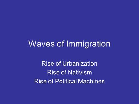 Waves of Immigration Rise of Urbanization Rise of Nativism Rise of Political Machines.