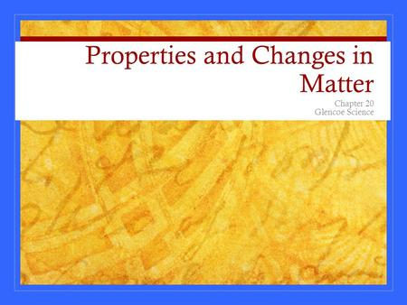 Properties and Changes in Matter Chapter 20 Glencoe Science.