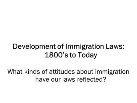 Development of Immigration Laws: 1800's to Today What kinds of attitudes about immigration have our laws reflected?