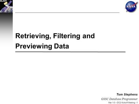 Mar 1-3 – DC2 Kickoff Meeting - 1 Tom Stephens GSSC Database Programmer Retrieving, Filtering and Previewing Data.