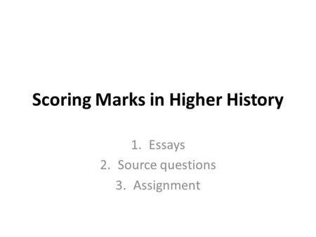 Scoring Marks in Higher History 1.Essays 2.Source questions 3.Assignment.