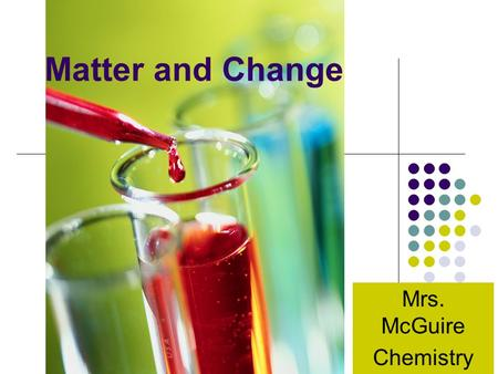 Matter and Change Mrs. McGuire Chemistry. A) Classification of Matter Some Criteria for the Classification of Matter Properties State (solid, liquid,