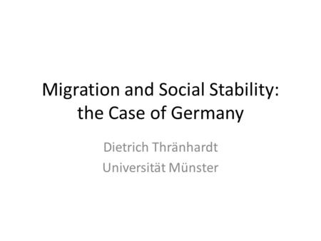 Migration and Social Stability: the Case of Germany Dietrich Thränhardt Universität Münster.