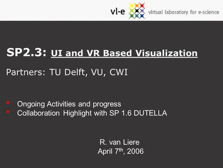 Partners: TU Delft, VU, CWI SP2.3: UI and VR Based Visualization Ongoing Activities and progress Collaboration Highlight with SP 1.6 DUTELLA R. van Liere.