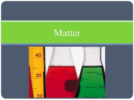 Matter. Matter and Its Properties Objectives Distinguish between the physical properties and chemical properties of matter Classify changes of matter.