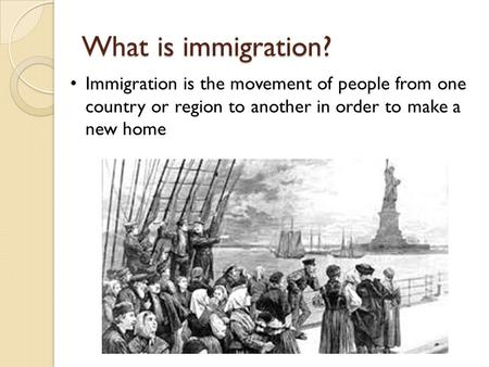What is immigration? Immigration is the movement of people from one country or region to another in order to make a new home.