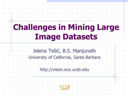 Challenges in Mining Large Image Datasets Jelena Tešić, B.S. Manjunath University of California, Santa Barbara
