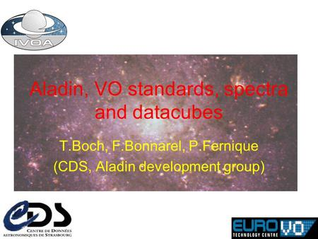 Aladin, VO standards, spectra and datacubes T.Boch, F.Bonnarel, P.Fernique (CDS, Aladin development group)