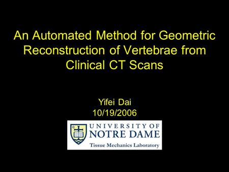 An Automated Method for Geometric Reconstruction of Vertebrae from Clinical CT Scans Yifei Dai 10/19/2006.