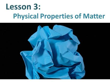 Lesson 3: Physical Properties of Matter. What is a Property? A property is a characteristic that describes an object or a substance.