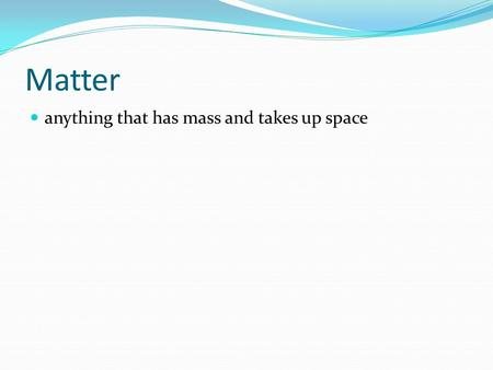 Matter anything that has mass and takes up space.