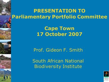 PRESENTATION TO Parliamentary Portfolio Committee Cape Town 17 October 2007 Prof. Gideon F. Smith South African National Biodiversity Institute.