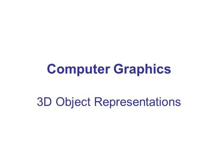Computer Graphics 3D Object Representations. Tobias Isenberg geometry –shapes, positions –connectivity, inside/outside material properties –visuals, textures.