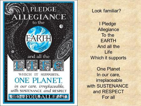 Look familiar? I Pledge Allegiance To the EARTH And all the Life Which it supports One Planet In our care, irreplaceable with SUSTENANCE and RESPECT For.