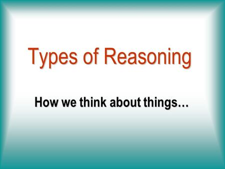 How we think about things… Types of Reasoning We See the Same Thing Differently.