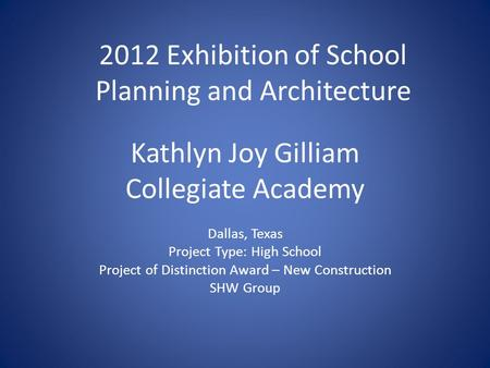 Kathlyn Joy Gilliam Collegiate Academy Dallas, Texas Project Type: High School Project of Distinction Award – New Construction SHW Group 2012 Exhibition.