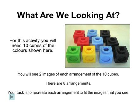 What Are We Looking At? You will see 2 images of each arrangement of the 10 cubes. There are 8 arrangements. Your task is to recreate each arrangement.