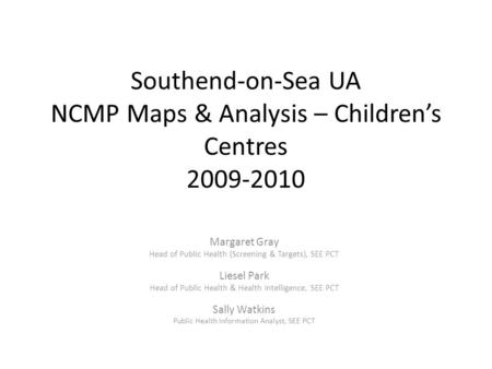 Southend-on-Sea UA NCMP Maps & Analysis – Children's Centres 2009-2010 Margaret Gray Head of Public Health (Screening & Targets), SEE PCT Liesel Park Head.