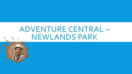 ADVENTURE CENTRAL – NEWLANDS PARK. THINGS YOU NEED TO KNOW  Rooms – children will be given their room grouping on arrival. They will then also be put.