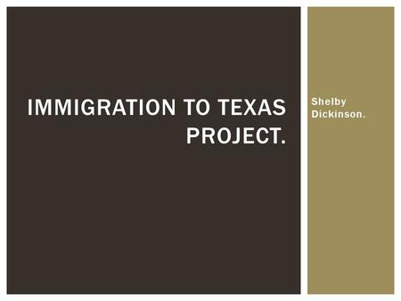 Shelby Dickinson. IMMIGRATION TO TEXAS PROJECT..  Immigration occurs everywhere. In Texas, all kinds of immigrants migrated to Texas due to the supply.