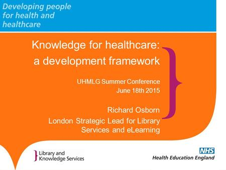 Knowledge for healthcare: a development framework UHMLG Summer Conference June 18th 2015 Richard Osborn London Strategic Lead for Library Services and.