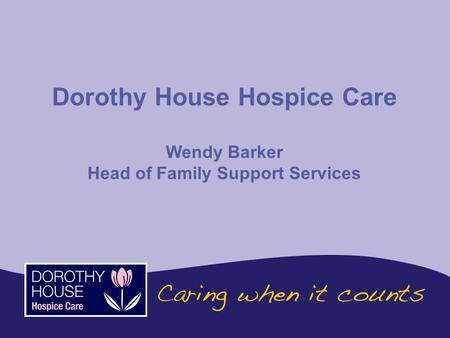 Dorothy House Hospice Care Wendy Barker Head of Family Support Services.