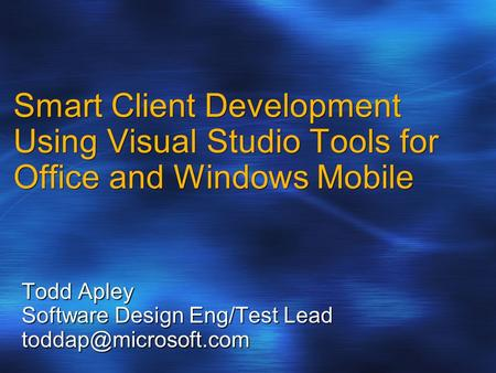 Smart Client Development Using Visual Studio Tools for Office and Windows Mobile Todd Apley Software Design Eng/Test Lead
