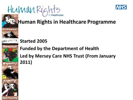 Human Rights in Healthcare Programme Started 2005 Funded by the Department of Health Led by Mersey Care NHS Trust (From January 2011)