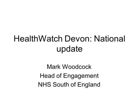 HealthWatch Devon: National update Mark Woodcock Head of Engagement NHS South of England.